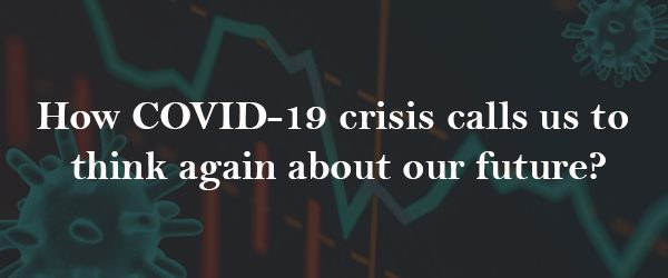 COVID-19 Crisis Invites Us to Rethink Our Future